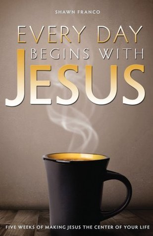 Every Day Begins With Jesus: Five Weeks of Making Jesus the Center of Your Life  by  Shawn Franco
