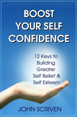BOOST YOUR SELF CONFIDENCE: 12 Keys to Building Greater Self Belief and Self Esteem  by  John Scriven