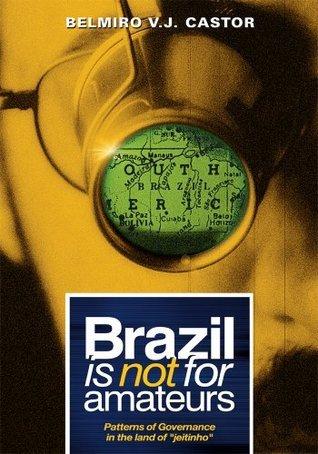 Brazil Is Not For Amateurs : Patterns of Governance in the Land of Jeitinho  by  Belmiro V.J. Castor