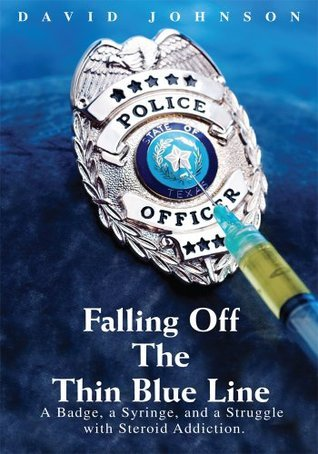 Falling Off The Thin Blue Line: A Badge, a Syringe, and a Struggle with Steroid Addiction.  by  David R. Johnson