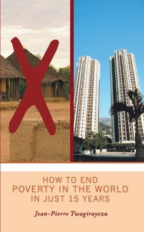 How To End Poverty In The World In Just 15 Years  by  Jean Pierre Twagirayezu