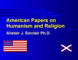 American Papers on Humanism and Religion  by  Alistair J. Sinclair