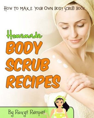 Homemade Body Scrub Recipes. How To Make Body Scrub - DIY Book Roxys Recipes