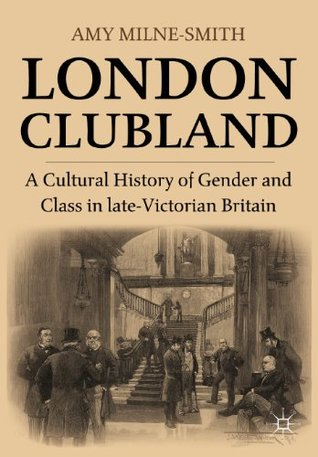 London Clubland: A Cultural History of Gender and Class in Late-Victorian Britain Amy Milne-Smith