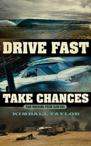 Drive Fast and Take Chances: fair warning from surfers Kimball Taylor