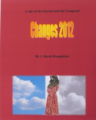 Changes 2012: A Tale of the Eternal and the Temporal  by  J. David Humphries