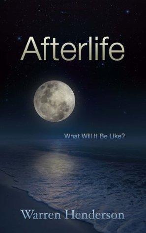 Afterlife: What Will It Be Like? Warren Henderson