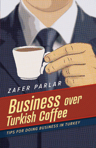 Business Over Turkish Coffee: Tips For Doing Business in Turkey Zafer Parlar