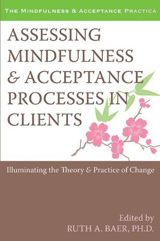 Assessing Mindfulness and Acceptance Processes in Clients: Illuminating the Theory and Practice of Change (The Context Press Mindfulness and Acceptance Practica Series) Ruth Baer