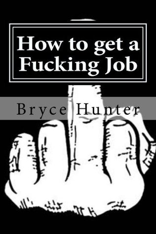How to get a Fucking Job  by  Bryce Hunter