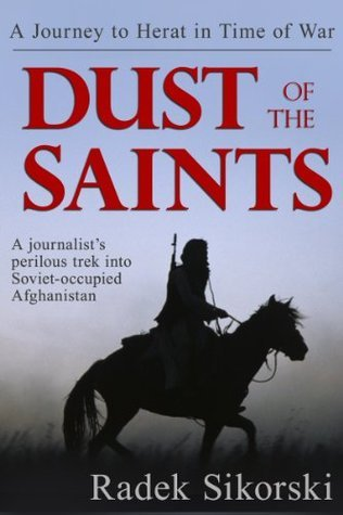 Dust of the Saints: A Journey to Herat in Time of War Radek Sikorski