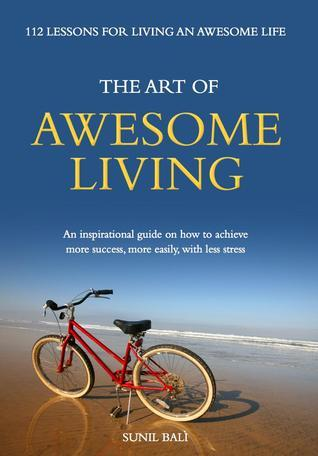 The Art of Awesome Living: An Inspirational Guide On How To Achieve More Success, More Easily, With Less Stress Sunil Bali