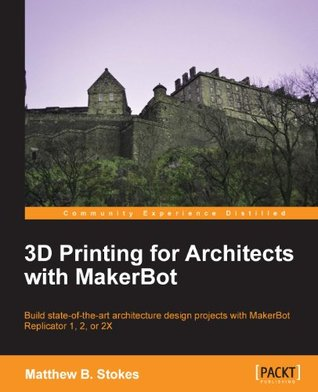 3D Printing for Architects with MakerBot  by  Matthew B. Stokes