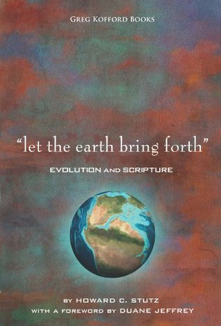 Let the Earth Bring Forth: Evolution and Scripture  by  Howard C. Stutz