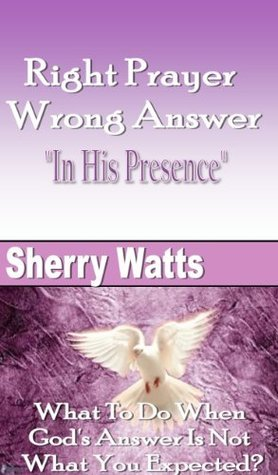 Right Prayer Wrong Answer: In His Presence  by  Sherry Watts
