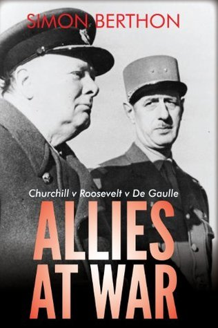 Allies at War: Churchill v Roosevelt v De Gaulle  by  Simon Berthon