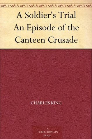 A Soldiers Trial An Episode of the Canteen Crusade  by  Charles King
