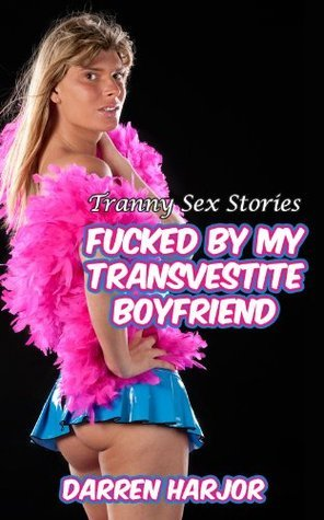 Tranny Sex Stories - Fucked By My Transvestite Boyfriend  by  Darren Harjor