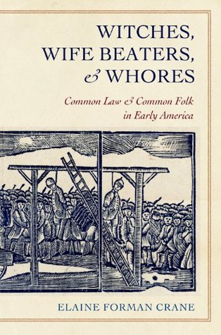Witches, Wife Beaters, and Whores: Common Law and Common Folk in Early America  by  Elaine Forman Crane