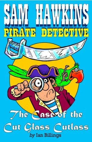 Sam Hawkins, Pirate Detective, And The Case Of The Cutglass Cutlass  by  Ian Billings