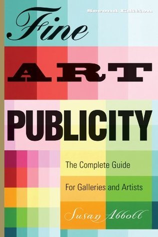 Fine Art Publicity: The Complete Guide for Artists, Galleries and Museums Susan Abbott