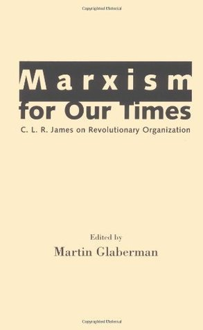 Marxism for Our Times: C. L. R. James on Revolutionary Organization: C.L.R.James on Revolutionary Organization Martin Glaberman