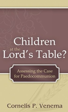 Children at the Lords Table? Assessing the Case for Paedocommunion Cornelis P. Venema
