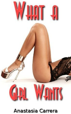 What a Girl Wants  by  Anastasia Carrera
