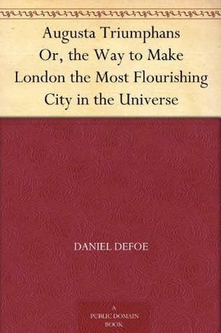 Augusta Triumphans Or, the Way to Make London the Most Flourishing City in the Universe  by  Daniel Defoe