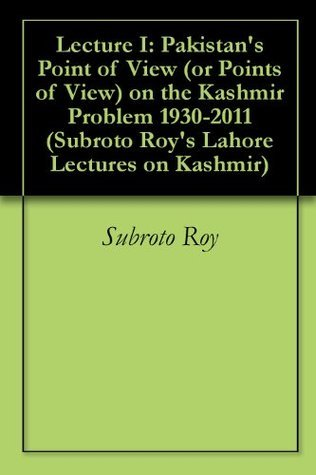 Lecture I: Pakistans Point of View (or Points of View) on the Kashmir Problem 1930-2011 (Subroto Roys Lahore Lectures on Kashmir) Subroto Roy