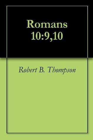Romans 10:9,10 Robert B. Thompson