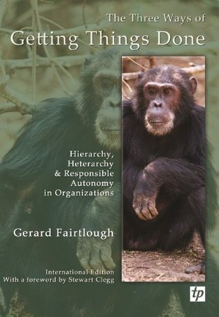 The Three Ways of Getting Things Done: Hierarchy, Heterarchy and Responsible Autonomy in Organisations Gerard Fairtlough