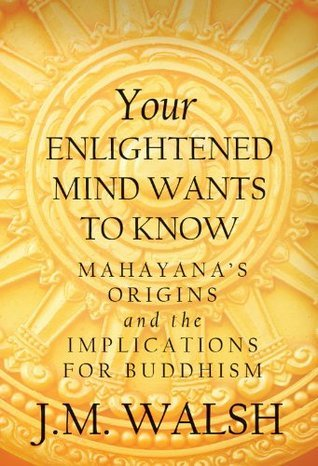 Your Enlightened Mind Wants to Know: Mahayanas Origins and the Implications for Buddhism J. Walsh