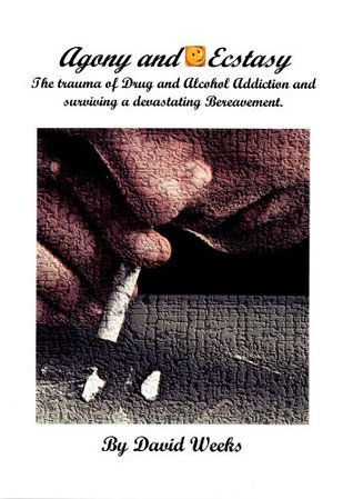 Agony and Ecstasy. The trauma of Drug and Alcohol Addiction and devastating Bereavement. David Weeks