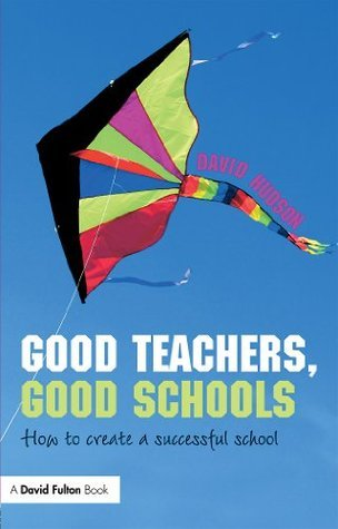 Good Teachers, Good Schools: How to Create a Successful School (David Fulton Books)  by  David Hudson