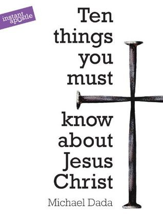10 Things You Must Know About Jesus Christ  by  Michael Dada