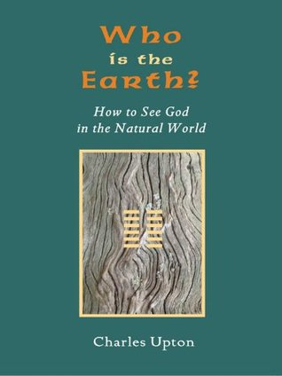 Who Is The Earth?: How To See God in the Natural World Charles Upton