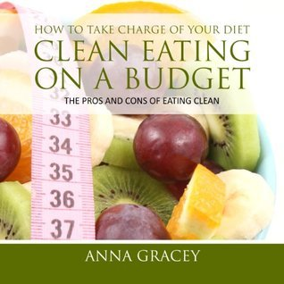 How To Take Charge Of Your Diet: Clean Eating On A Budget The Pros And Cons Of Eating Clean Anna Gracey