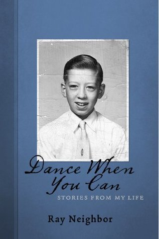 Dance When you Can: Stories from My Life  by  Ray Neighbor