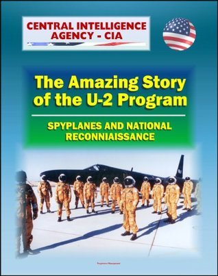 Spyplanes and National Reconnaissance in the 20th Century: The Amazing Story of the U-2 Program, A-12 Oxcart, Francis Gary Powers Incident, Cuba Missile Crisis, Aquatone and Genetrix Projects  by  Central Intelligence Agency (C.I.A.)