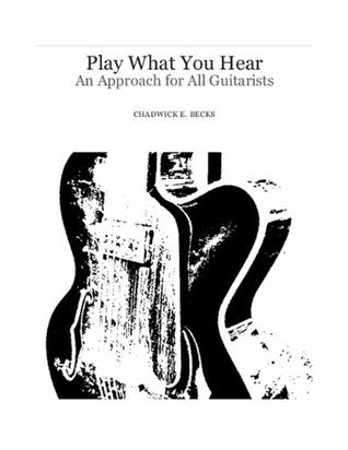 Play What You Hear: An Approach for All Guitarists  by  Chadwick Becks