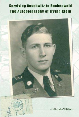 Surviving Auschwitz to Buchenwald The Autobiography of Irving Klein John Belsher