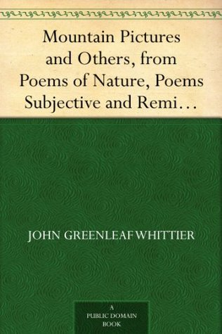 Mountain Pictures and Others, from Poems of Nature, Poems Subjective and Reminiscent and Religious Poems Volume II., the Works of Whittier  by  John Greenleaf Whittier