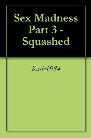 Sex Madness Part 3 - Squashed Katie1984