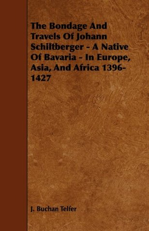 The Bondage And Travels Of Johann Schiltberger - A Native Of Bavaria - In Europe, Asia, And Africa 1396-1427 J.  Telfer