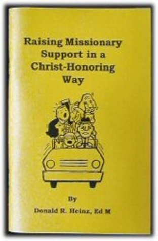 Raising Missionary Support in a Christ-Honoring Way  by  Donald Heinz