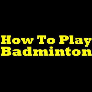 How To Play Badminton - Badminton Rules And Tips! Learn What Is Badminton, The Rules Of Badminton And How To Play It Like A Pro! Paul S. Ferguson