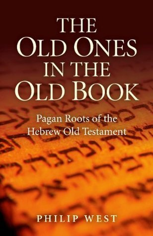 The Old Ones in the Old Book: Pagan Roots of The Hebrew Old Testament  by  Philip West