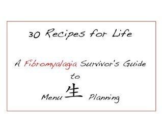 30 Recipes for Life - A Fibromyalgia Survivors Guide to Menu Planning  by  David Steckenreiter
