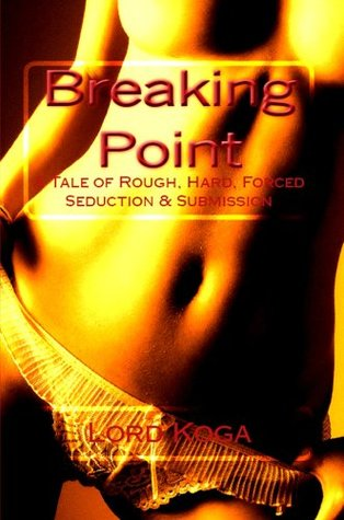 Breaking Point: A Tale of Rough, Hard, Forced Seduction & Submission  by  Lord Koga